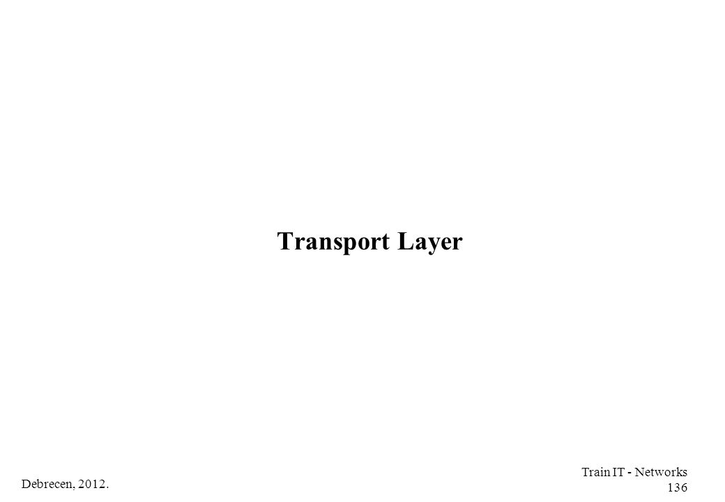 Transport Layer Train IT - Networks 136 Debrecen, 2012.