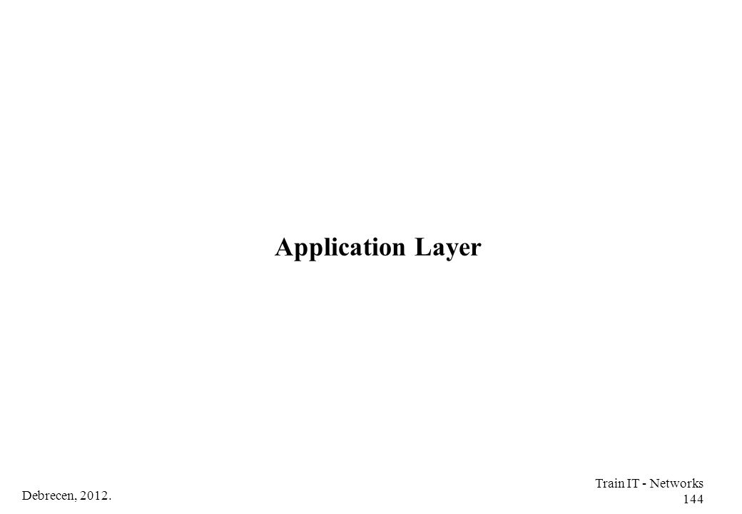 Application Layer Train IT - Networks 144 Debrecen, 2012.