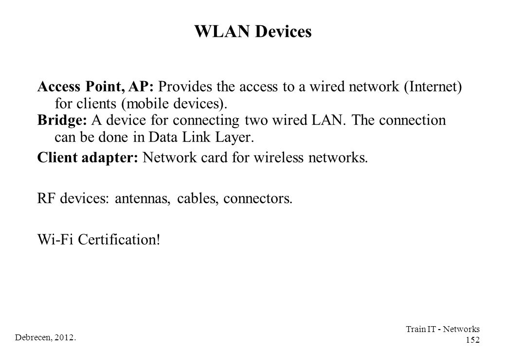 WLAN Devices Access Point, AP: Provides the access to a wired network (Internet) for clients (mobile devices).
