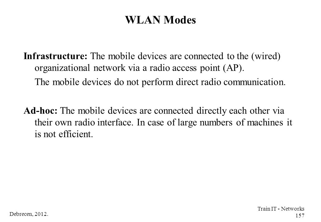 WLAN Modes Infrastructure: The mobile devices are connected to the (wired) organizational network via a radio access point (AP).