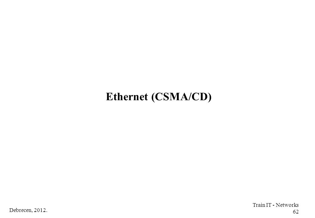 Ethernet (CSMA/CD) Train IT - Networks 62 Debrecen, 2012.