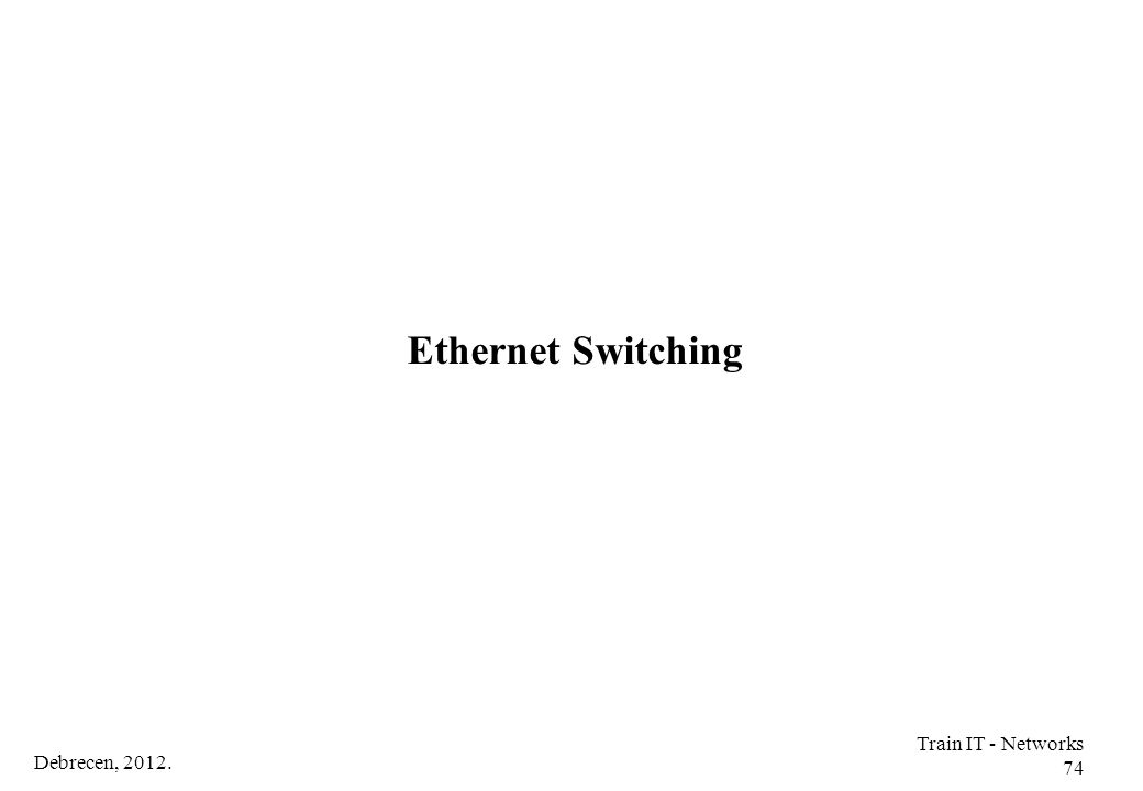Ethernet Switching Train IT - Networks 74 Debrecen, 2012.