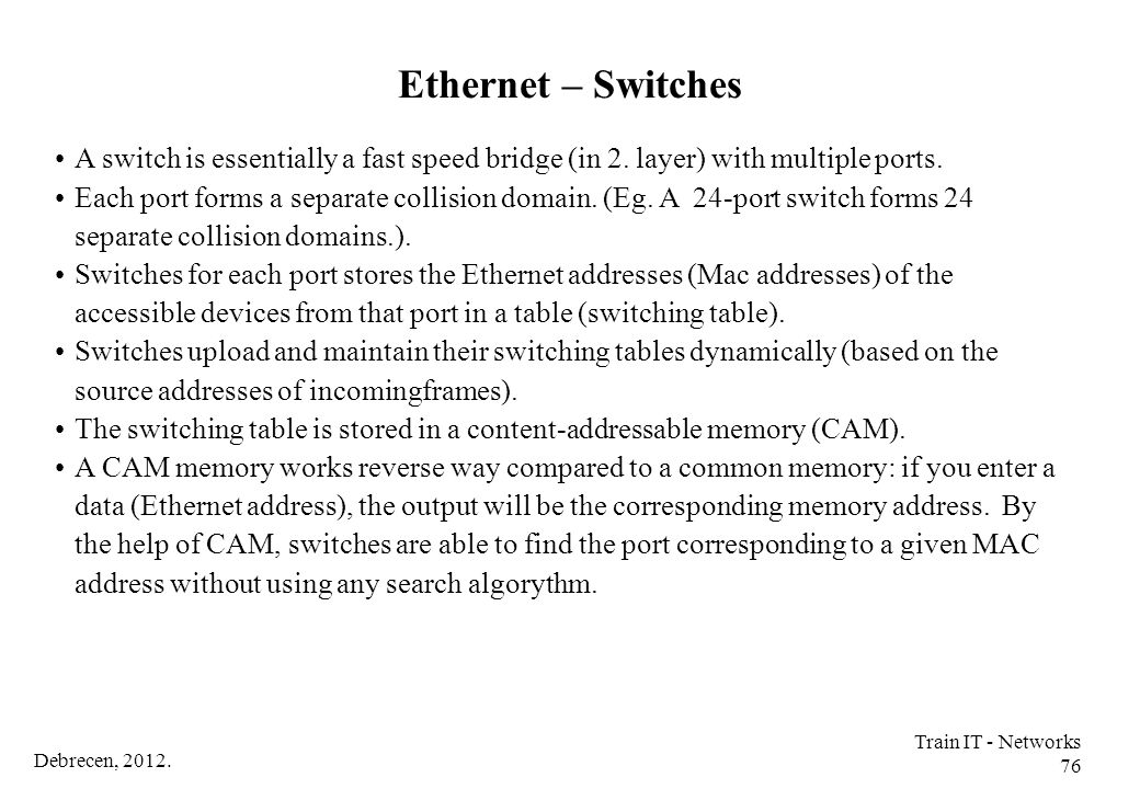 Ethernet – Switches A switch is essentially a fast speed bridge (in 2. layer) with multiple ports.