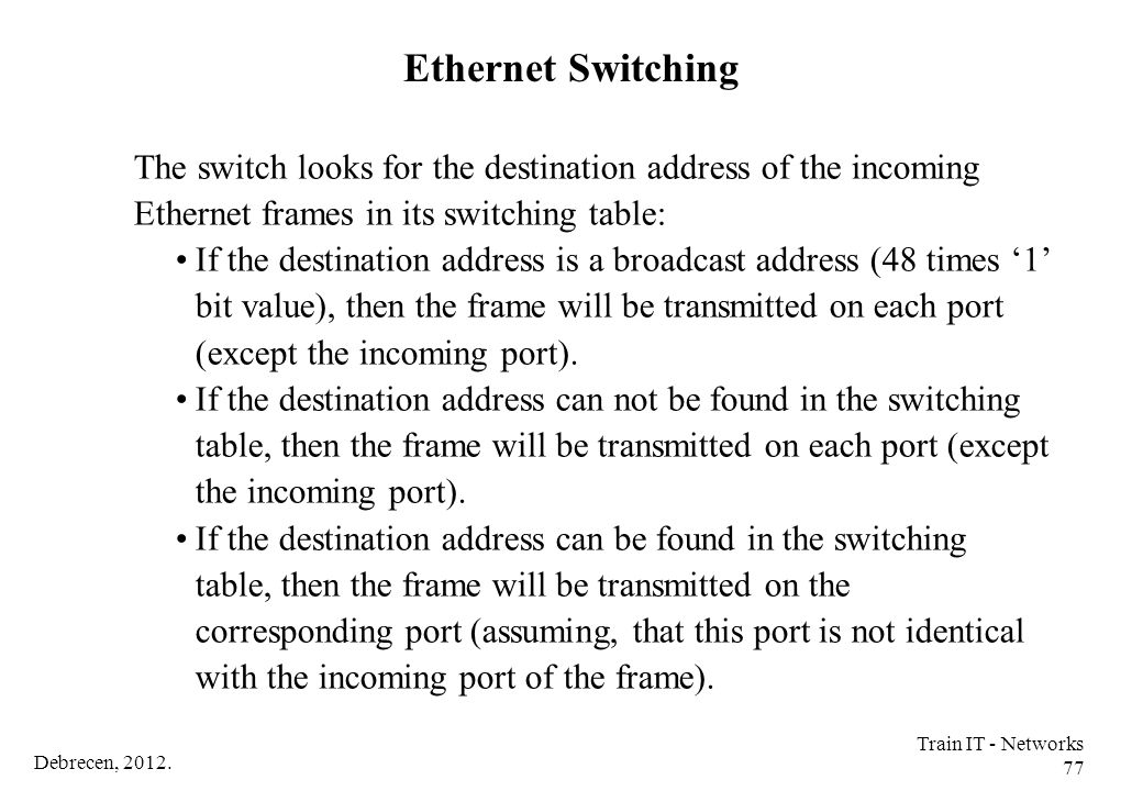 Ethernet Switching The switch looks for the destination address of the incoming Ethernet frames in its switching table: