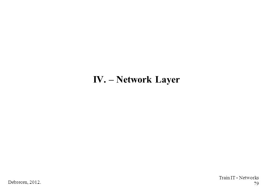 IV. – Network Layer Train IT - Networks 79 Debrecen, 2012.
