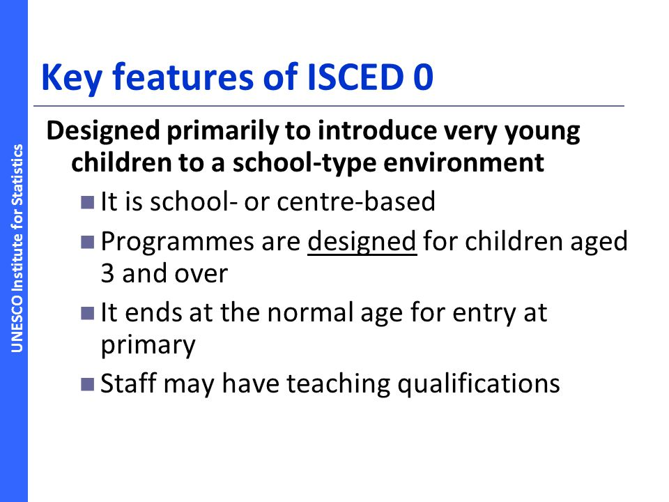 Key features of ISCED 0 Designed primarily to introduce very young children to a school-type environment.