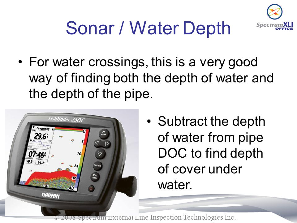 Sonar / Water Depth For water crossings, this is a very good way of finding both the depth of water and the depth of the pipe.