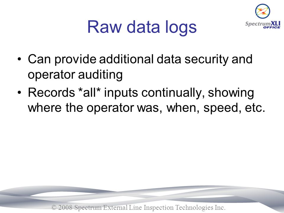 Raw data logs Can provide additional data security and operator auditing.