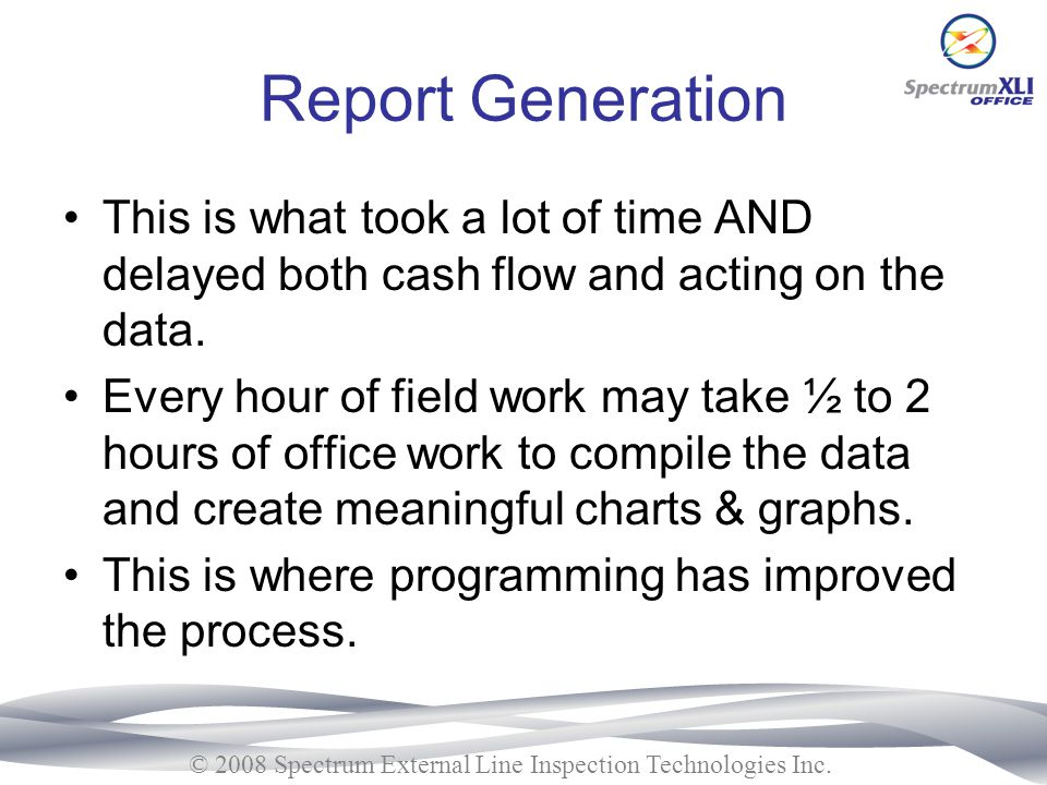 Report Generation This is what took a lot of time AND delayed both cash flow and acting on the data.