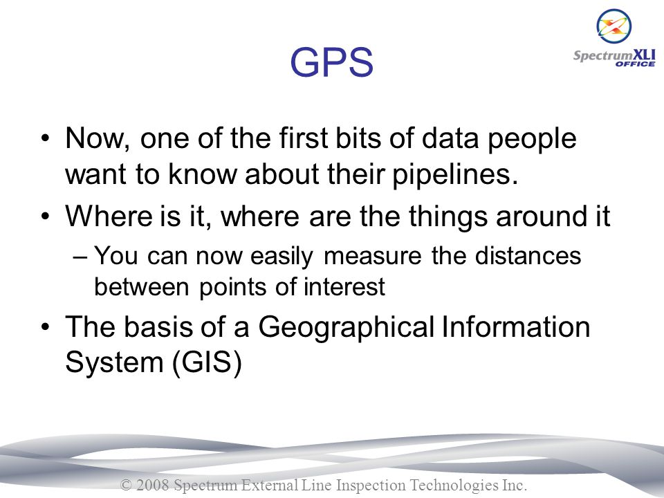 GPS Now, one of the first bits of data people want to know about their pipelines. Where is it, where are the things around it.