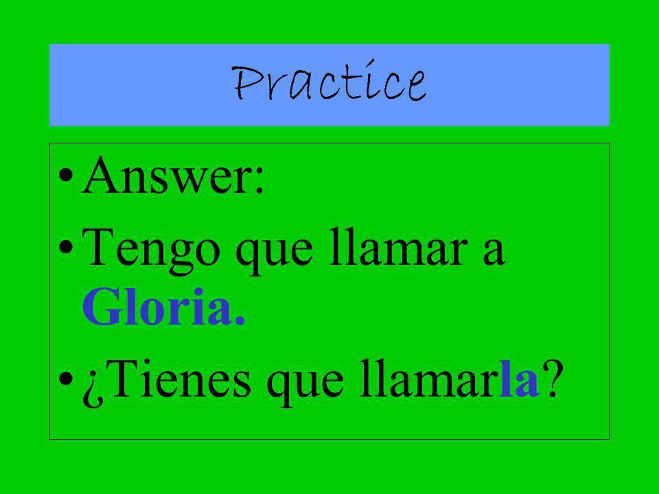 Practice Answer: Tengo que llamar a Gloria. ¿Tienes que llamarla