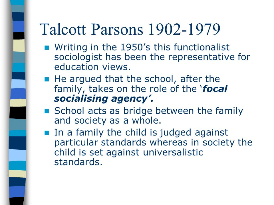 Talcott Parsons Writing in the 1950's this functionalist sociologist has been the representative for education views.