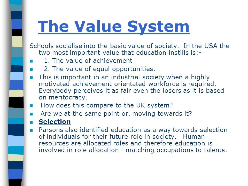 The Value System Schools socialise into the basic value of society. In the USA the two most important value that education instills is:-