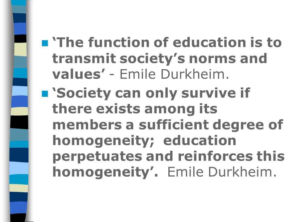 'The function of education is to transmit society's norms and values' - Emile Durkheim.