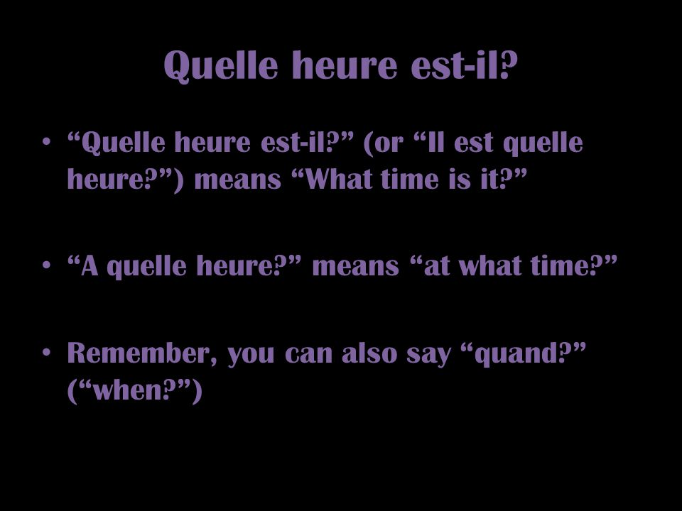 Quelle heure est-il Quelle heure est-il (or Il est quelle heure ) means What time is it A quelle heure means at what time