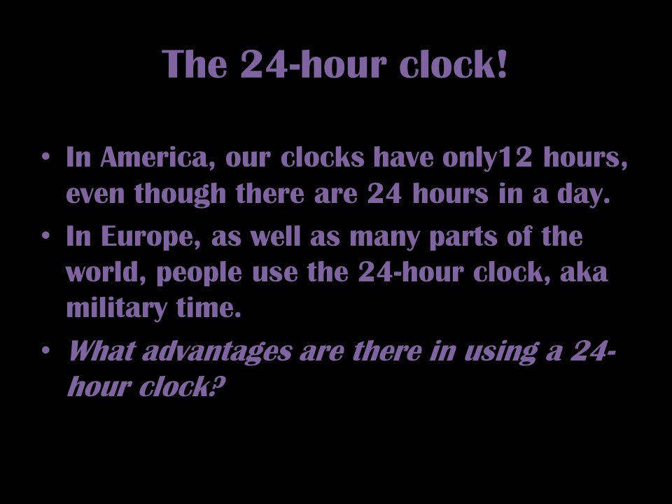 The 24-hour clock! In America, our clocks have only12 hours, even though there are 24 hours in a day.