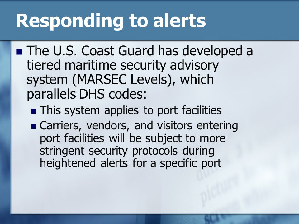 Responding to alerts The U.S. Coast Guard has developed a tiered maritime security advisory system (MARSEC Levels), which parallels DHS codes: