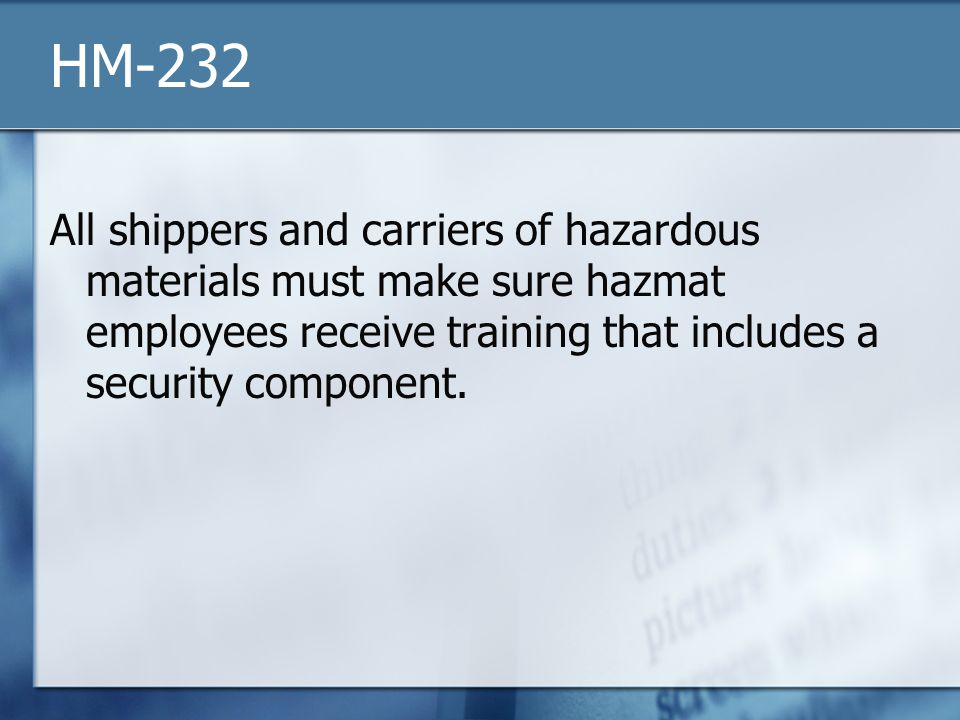 HM-232 All shippers and carriers of hazardous materials must make sure hazmat employees receive training that includes a security component.