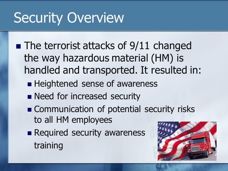 Security Overview The terrorist attacks of 9/11 changed the way hazardous material (HM) is handled and transported. It resulted in: