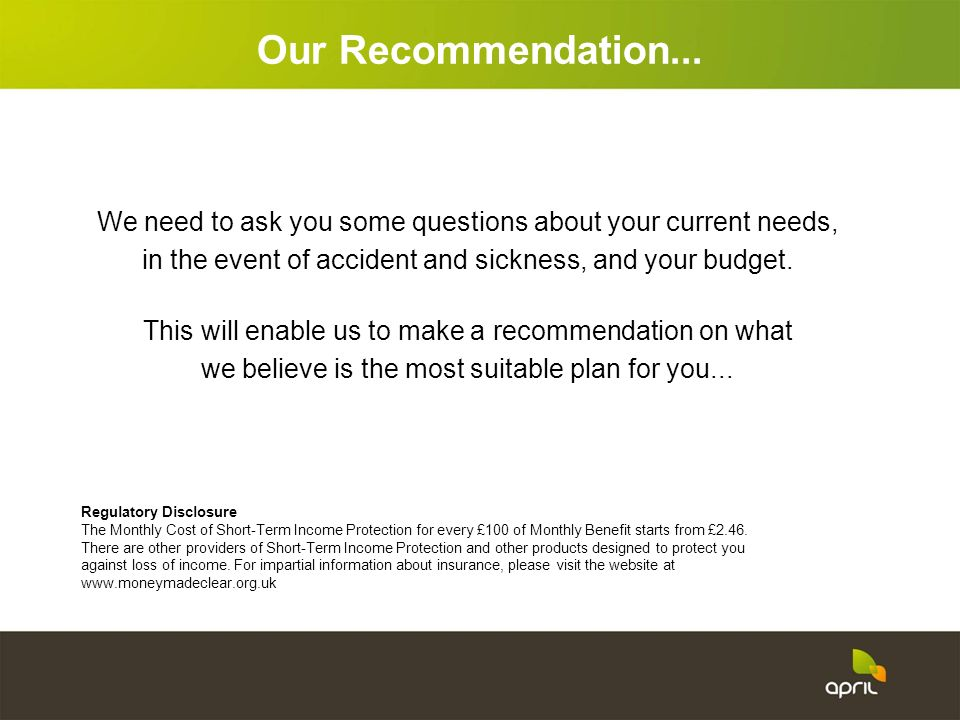Our Recommendation...We need to ask you some questions about your current needs, in the event of accident and sickness, and your budget.