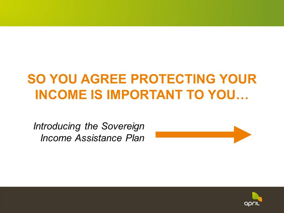 SO YOU AGREE PROTECTING YOUR INCOME IS IMPORTANT TO YOU…