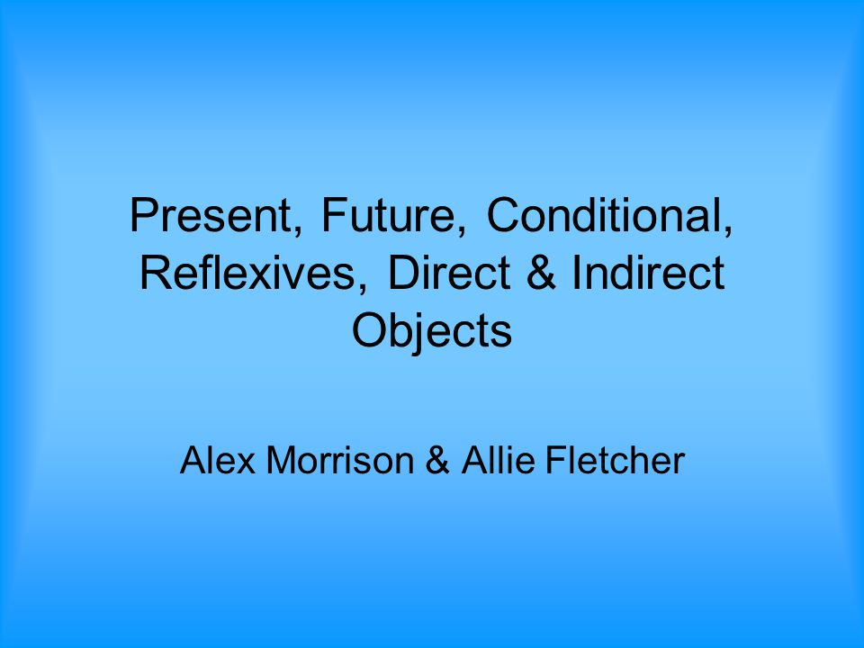 Present, Future, Conditional, Reflexives, Direct & Indirect Objects