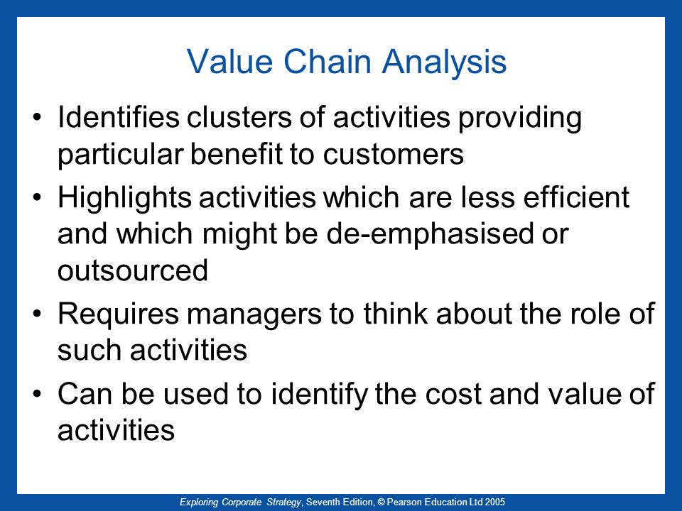 Value Chain Analysis Identifies clusters of activities providing particular benefit to customers.