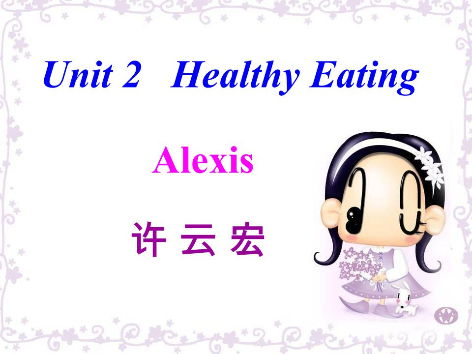 Unit 2 Healthy Eating Come and eat here ! Alexis 许 云 宏
