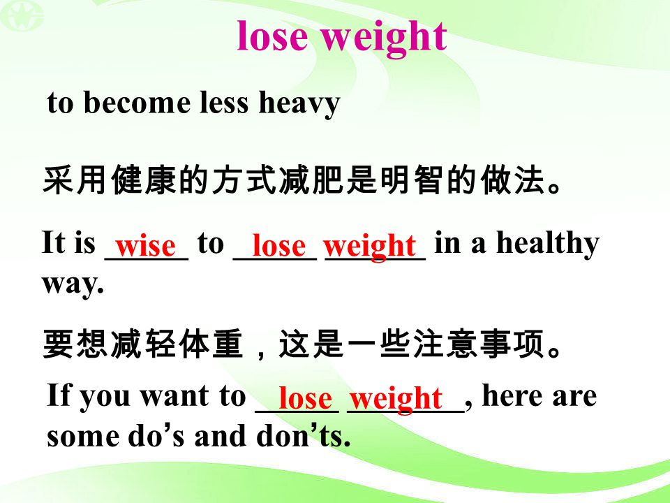 lose weight to become less heavy 采用健康的方式减肥是明智的做法。
