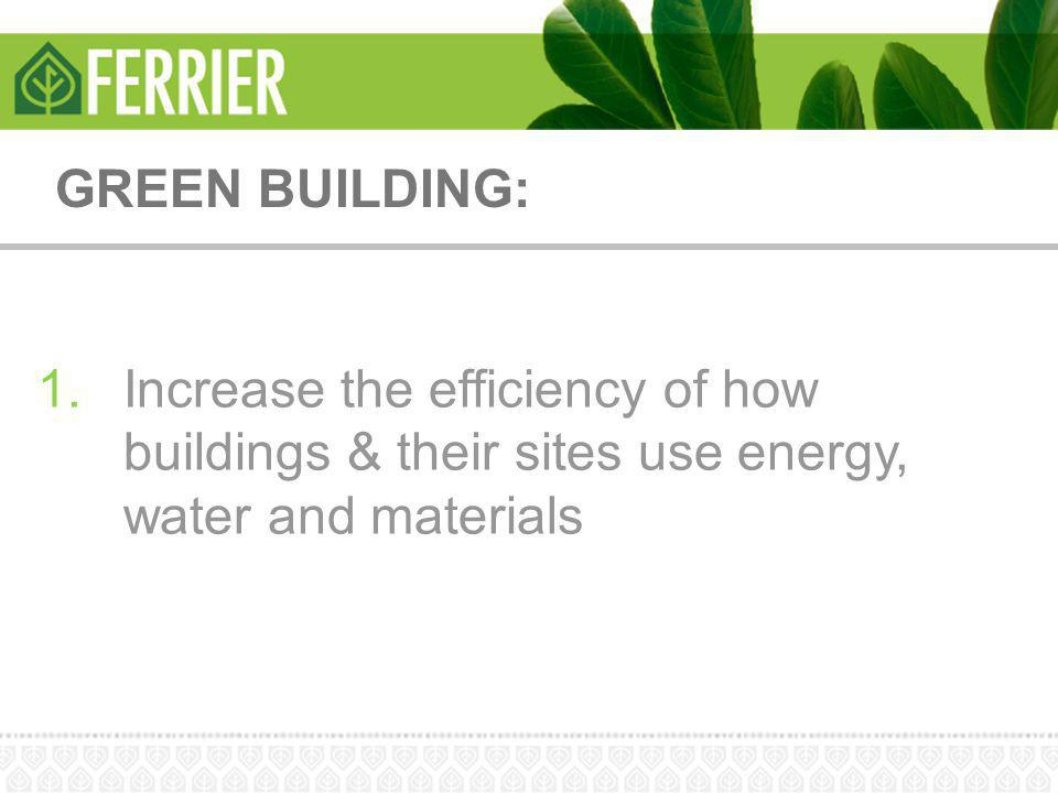 GREEN BUILDING: Increase the efficiency of how buildings & their sites use energy, water and materials.