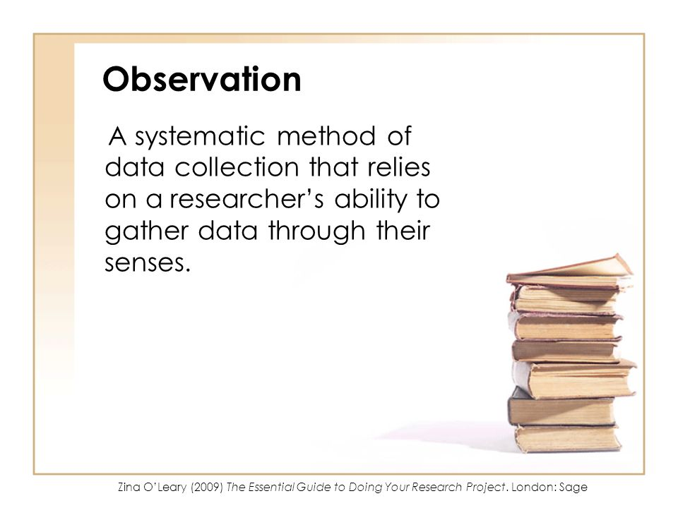 Observation A systematic method of data collection that relies on a researcher's ability to gather data through their senses.