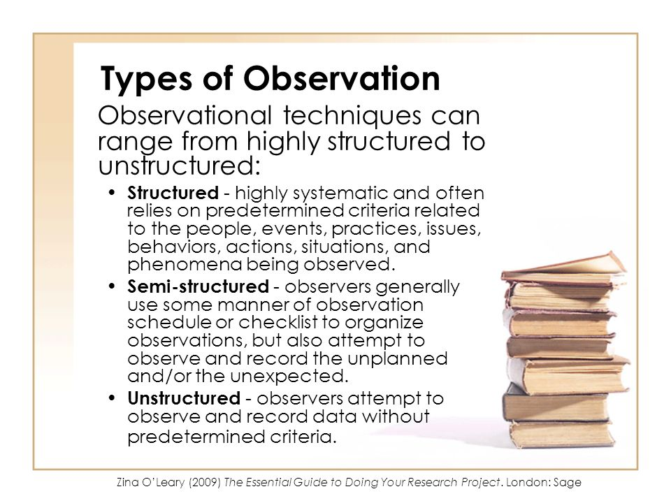 Types of Observation Observational techniques can range from highly structured to unstructured: