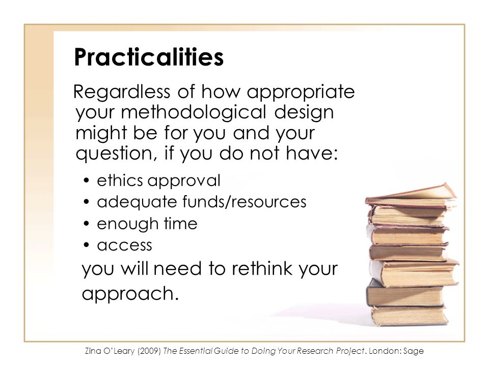 Practicalities Regardless of how appropriate your methodological design might be for you and your question, if you do not have: