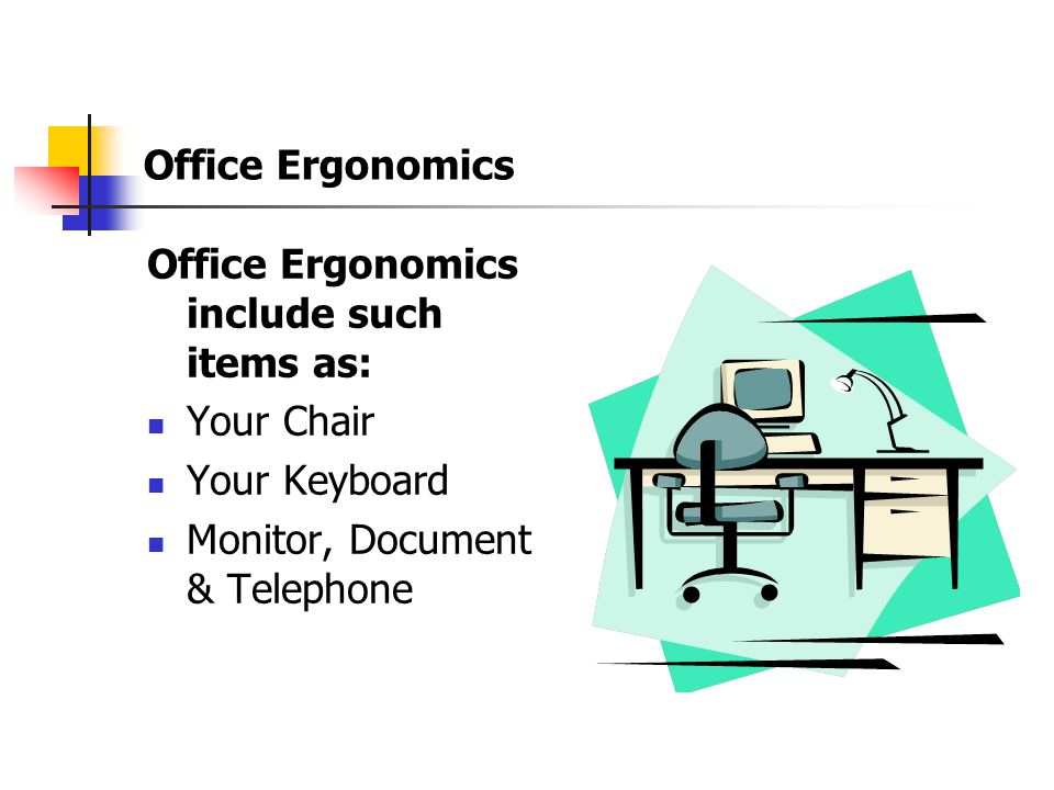 Office Ergonomics Office Ergonomics include such items as: Your Chair.