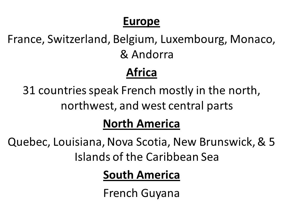 Europe France, Switzerland, Belgium, Luxembourg, Monaco, & Andorra Africa 31 countries speak French mostly in the north, northwest, and west central parts North America Quebec, Louisiana, Nova Scotia, New Brunswick, & 5 Islands of the Caribbean Sea South America French Guyana