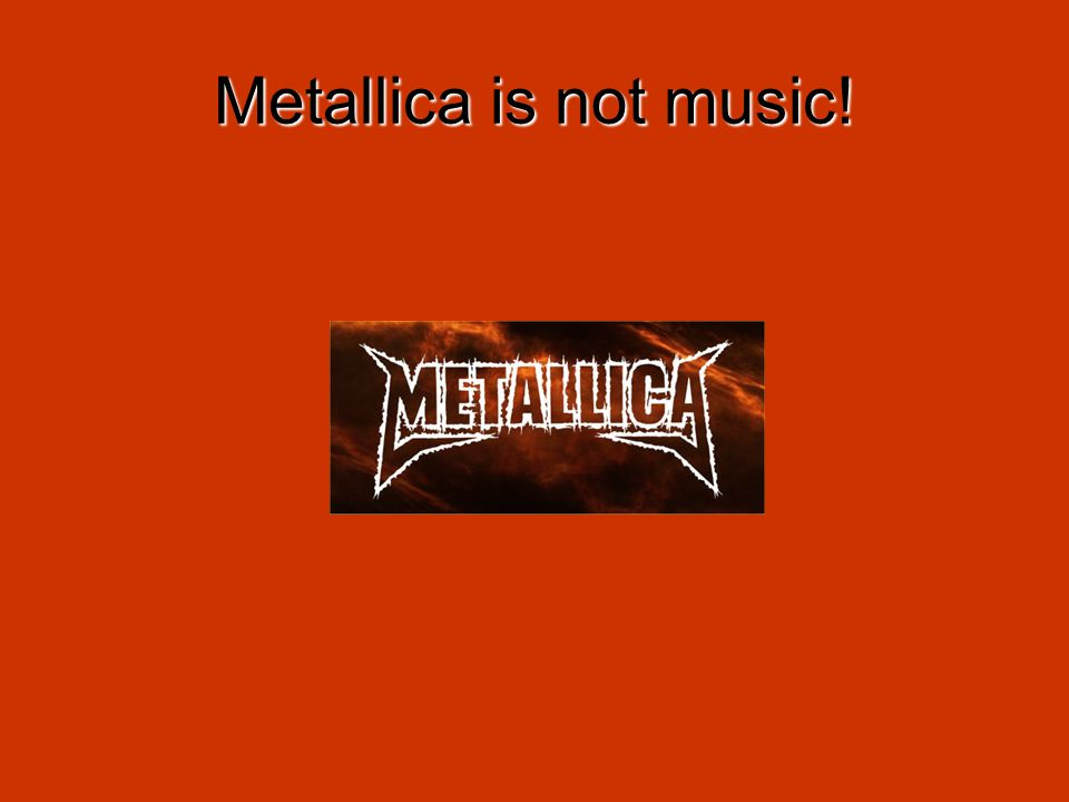 Metallica is not music!