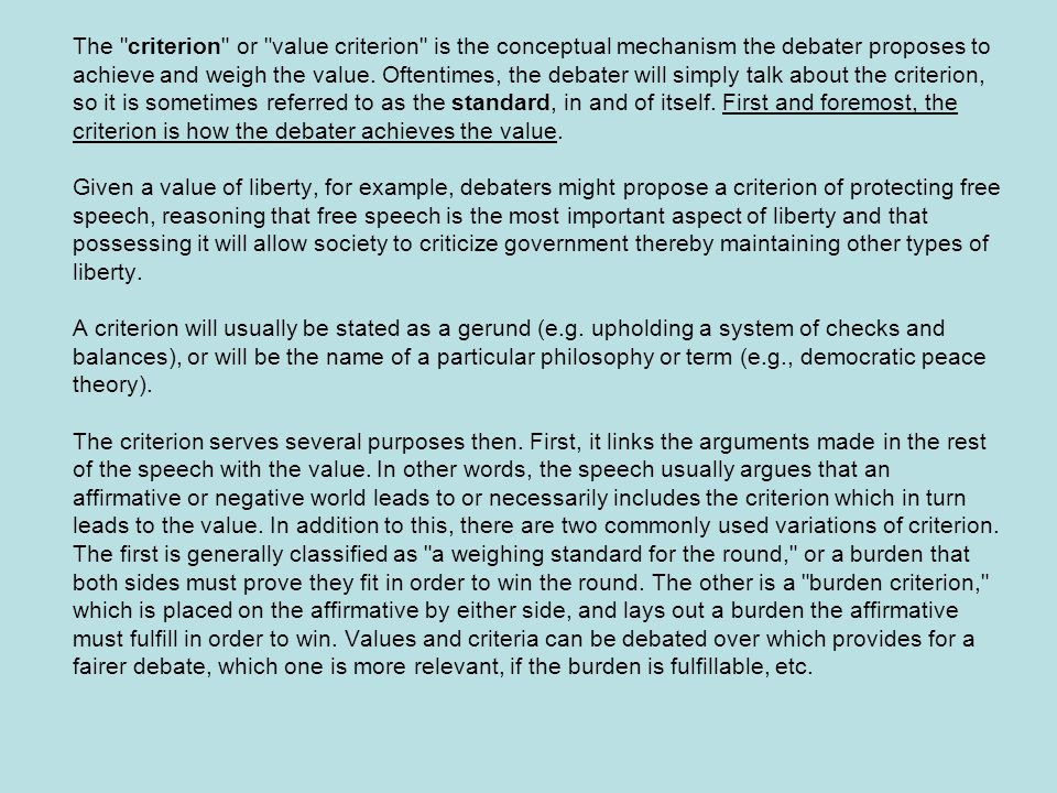 The criterion or value criterion is the conceptual mechanism the debater proposes to achieve and weigh the value.
