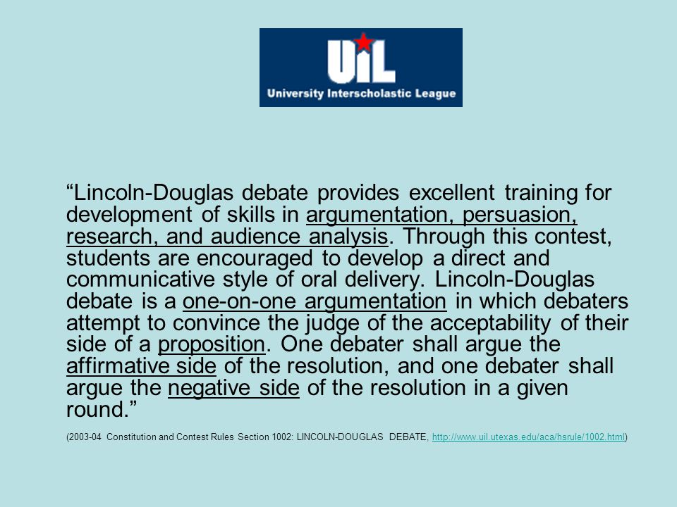 Lincoln-Douglas debate provides excellent training for development of skills in argumentation, persuasion, research, and audience analysis. Through this contest, students are encouraged to develop a direct and communicative style of oral delivery. Lincoln-Douglas debate is a one-on-one argumentation in which debaters attempt to convince the judge of the acceptability of their side of a proposition. One debater shall argue the affirmative side of the resolution, and one debater shall argue the negative side of the resolution in a given round.