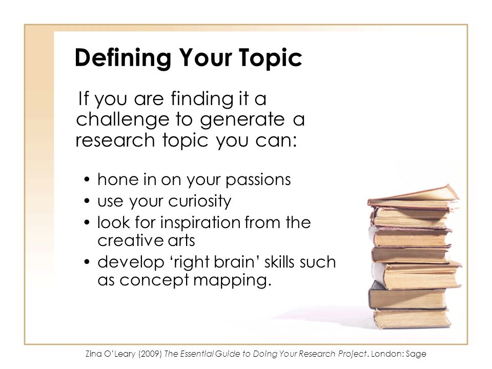 Defining Your Topic If you are finding it a challenge to generate a research topic you can: hone in on your passions.