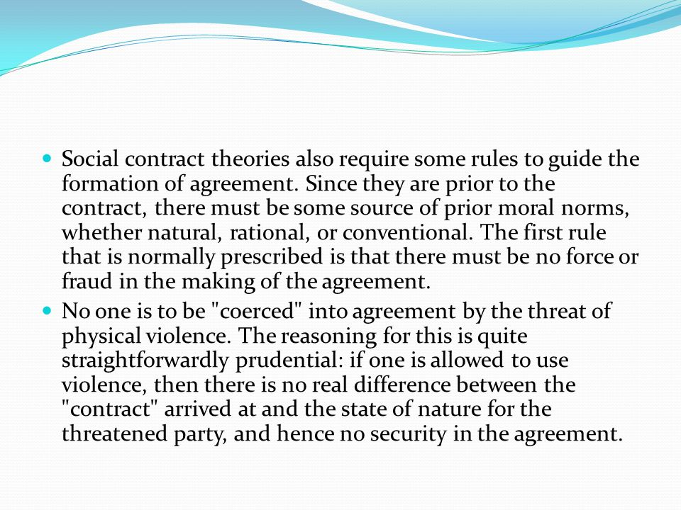 Social contract theories also require some rules to guide the formation of agreement. Since they are prior to the contract, there must be some source of prior moral norms, whether natural, rational, or conventional. The first rule that is normally prescribed is that there must be no force or fraud in the making of the agreement.