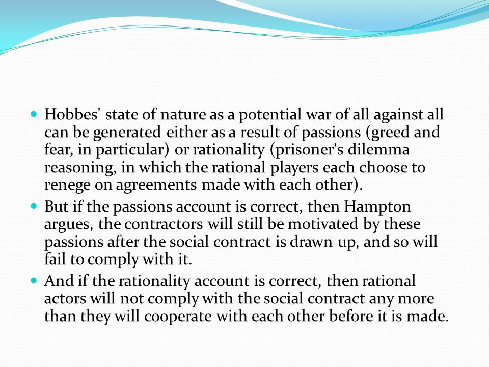 Hobbes state of nature as a potential war of all against all can be generated either as a result of passions (greed and fear, in particular) or rationality (prisoner s dilemma reasoning, in which the rational players each choose to renege on agreements made with each other).