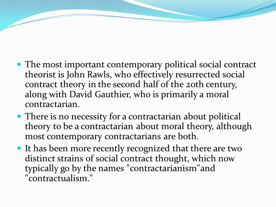 The most important contemporary political social contract theorist is John Rawls, who effectively resurrected social contract theory in the second half of the 20th century, along with David Gauthier, who is primarily a moral contractarian.