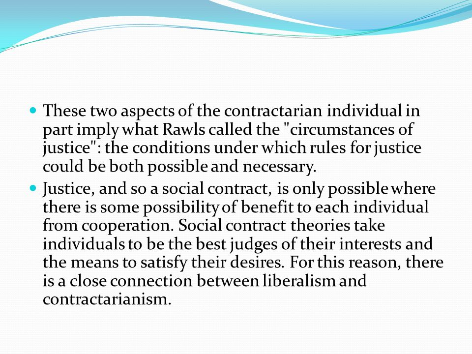 These two aspects of the contractarian individual in part imply what Rawls called the circumstances of justice : the conditions under which rules for justice could be both possible and necessary.
