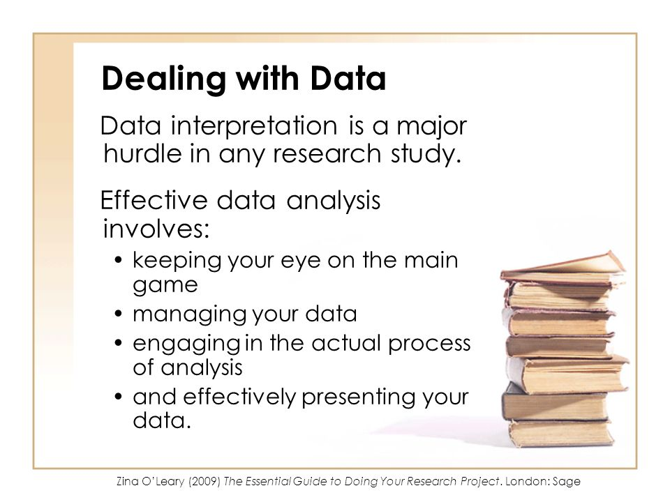 Dealing with Data Data interpretation is a major hurdle in any research study. Effective data analysis involves: