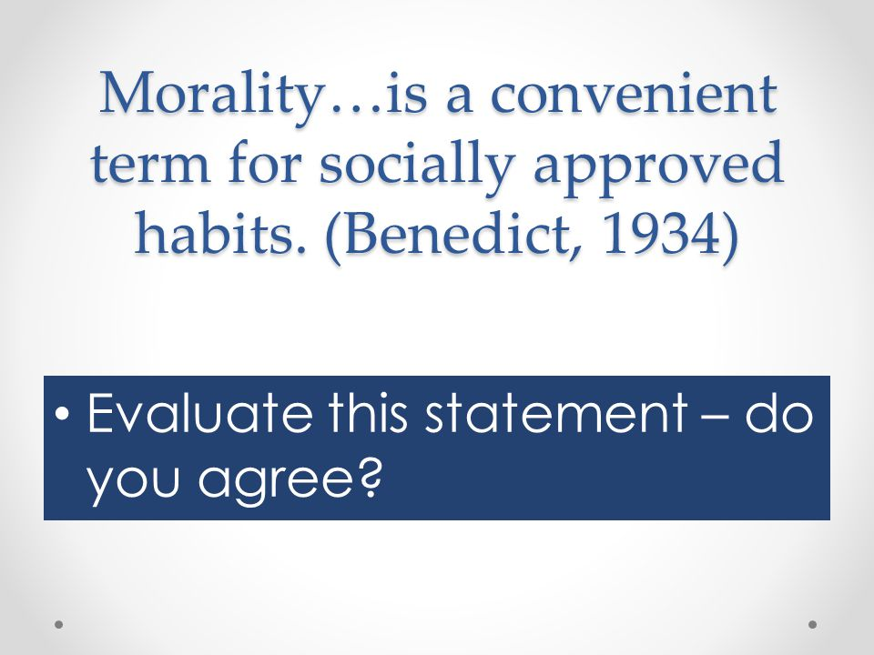 Morality…is a convenient term for socially approved habits