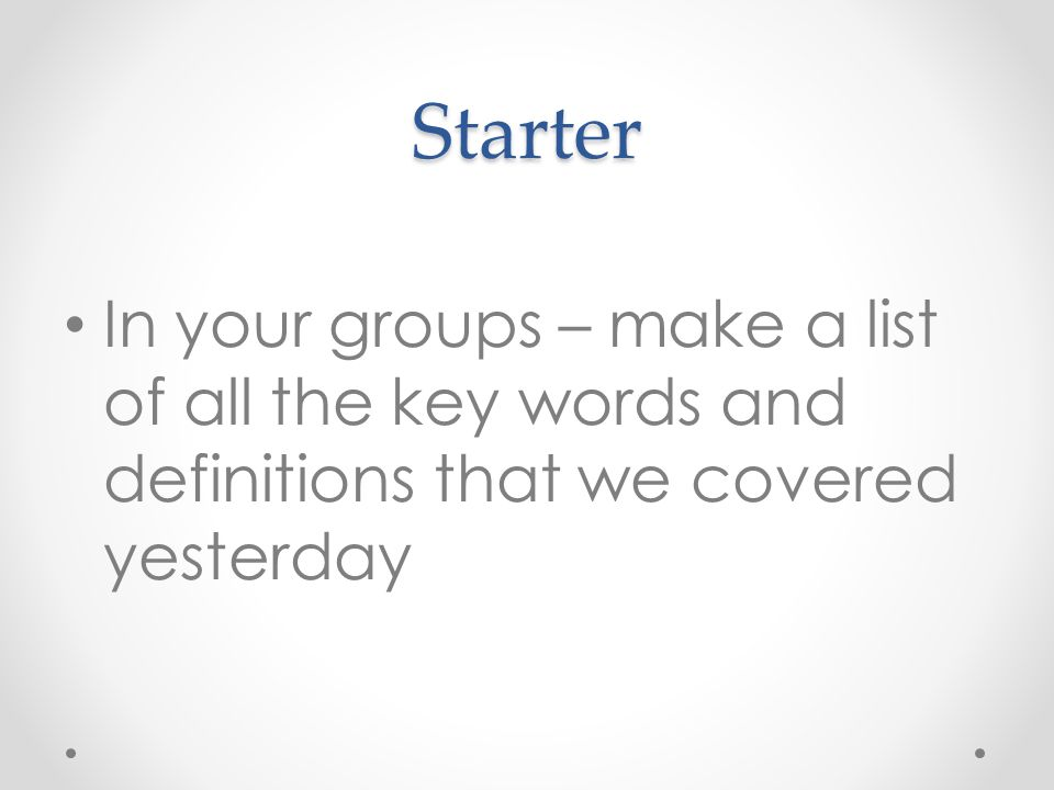 Starter In your groups – make a list of all the key words and definitions that we covered yesterday