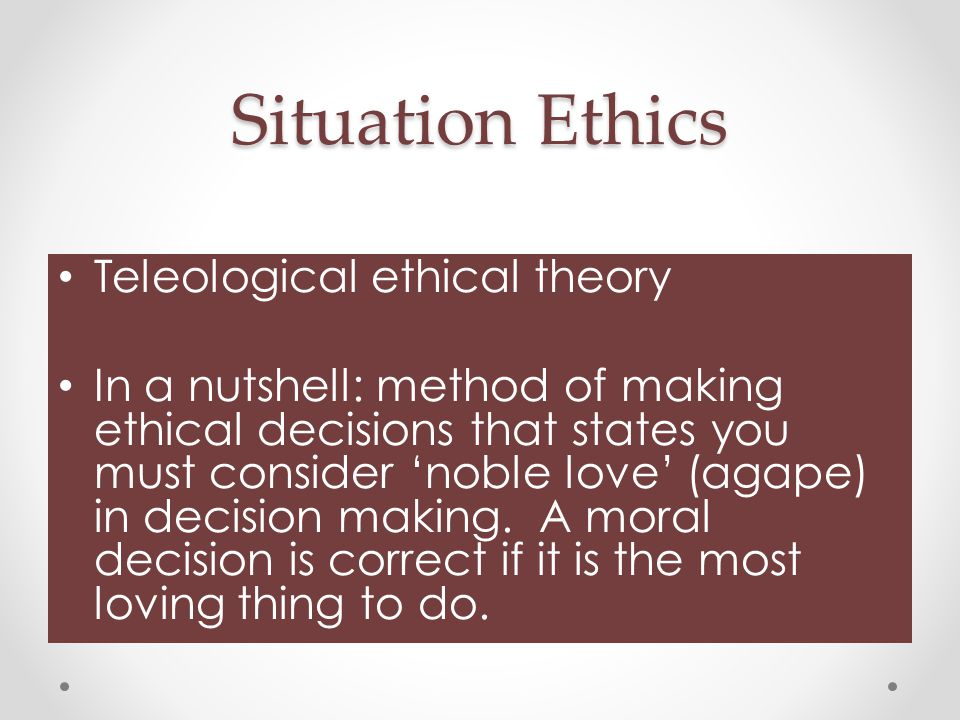 Situation Ethics Teleological ethical theory