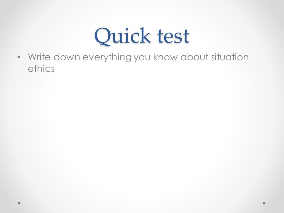 Quick test Write down everything you know about situation ethics
