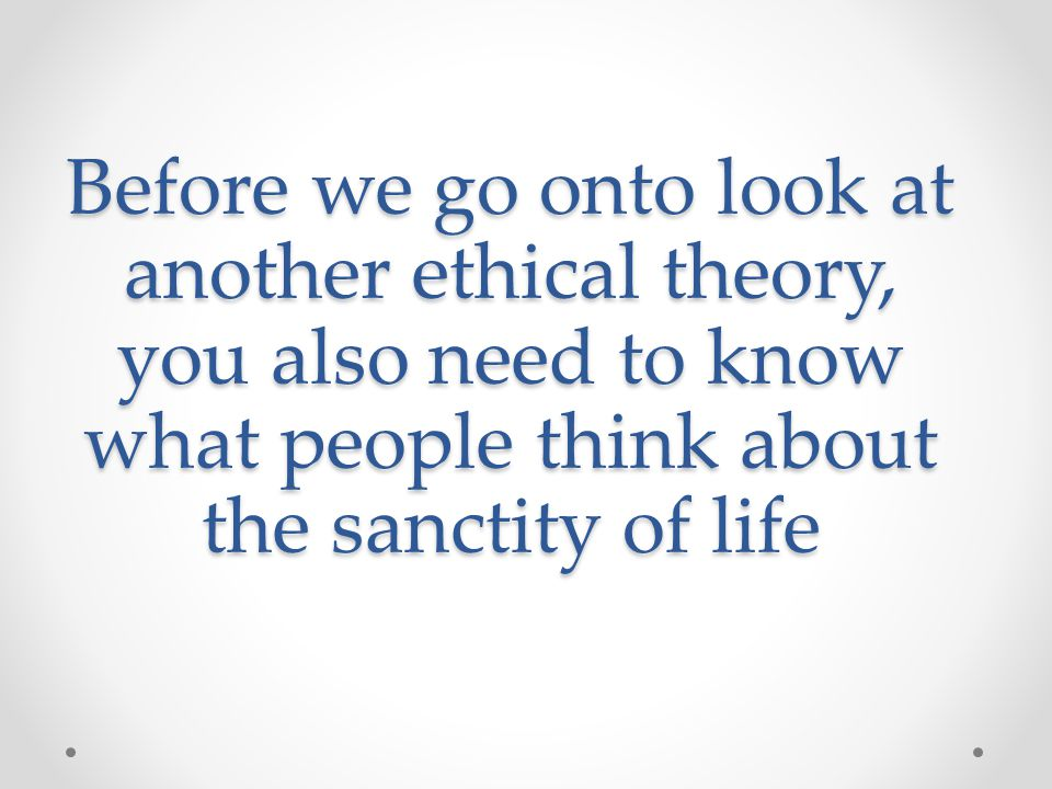 Before we go onto look at another ethical theory, you also need to know what people think about the sanctity of life