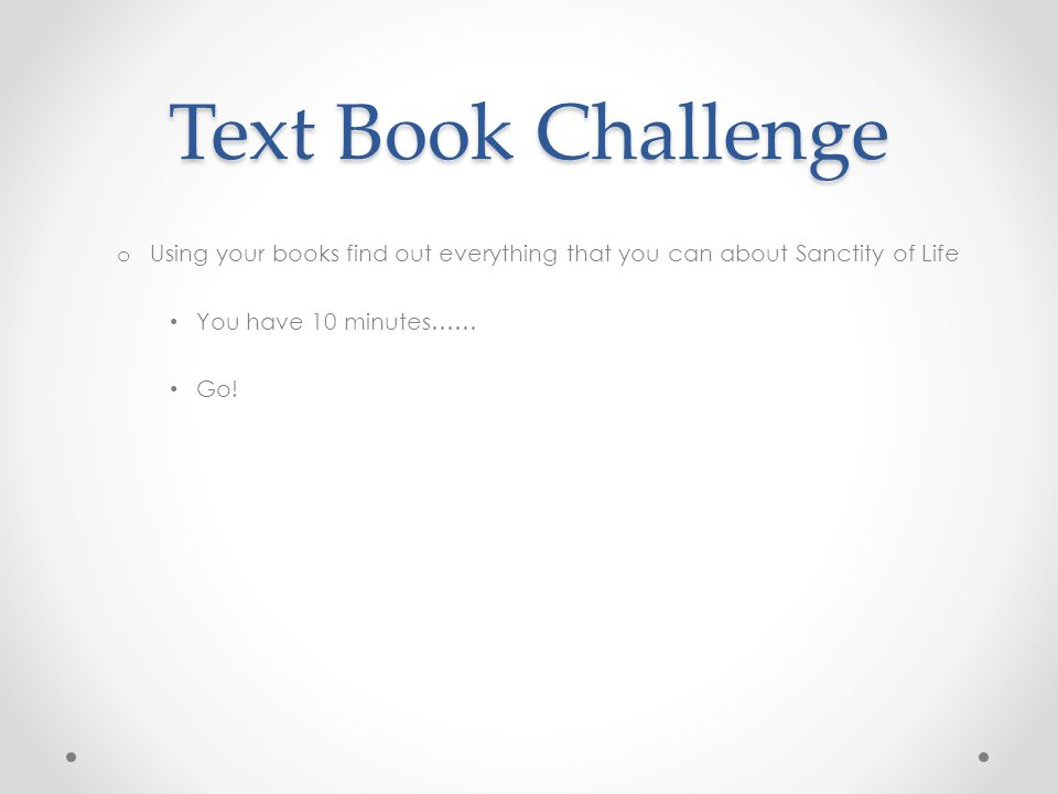 Text Book Challenge Using your books find out everything that you can about Sanctity of Life. You have 10 minutes……